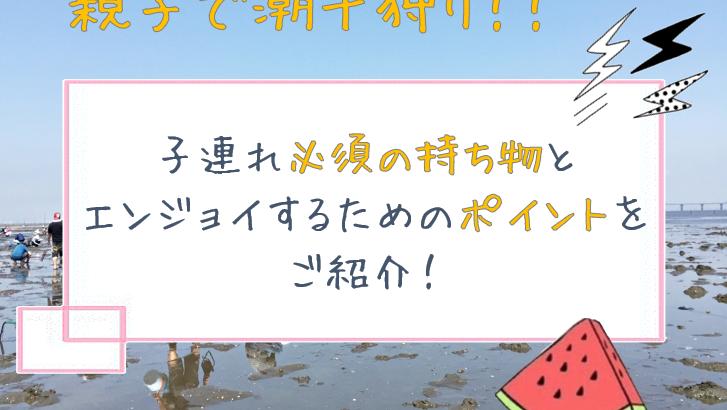 【茨城】親子で潮干狩り!子連れ必須の持ち物とエンジョイするためのポイントをご紹介!