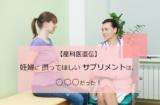 【産科医直伝】妊婦に摂ってほしいサプリメントは、○○だった!